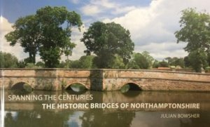 Spanning the Centuries, the historic bridges of Northamptonshire